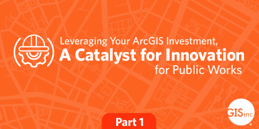 Leveraging Your ArcGIS Investment, A Catalyst for Innovation for Public Works image